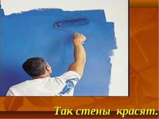 Так стены красят.