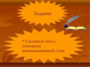 * Составьте текст, используя композиционный стык Задание