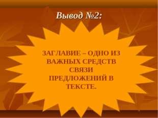 Вывод №2: ЗАГЛАВИЕ – ОДНО ИЗ ВАЖНЫХ СРЕДСТВ СВЯЗИ ПРЕДЛОЖЕНИЙ В ТЕКСТЕ.