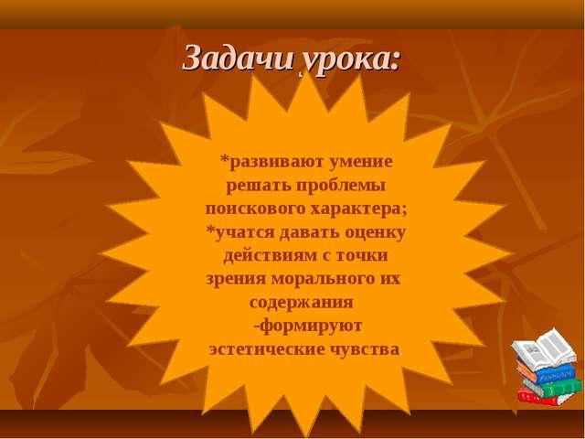 Задачи урока: *развивают умение решать проблемы поискового характера; *учатся...