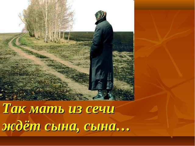 Так мать из сечи ждёт сына, сына…