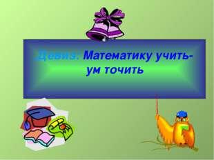 Девиз: Математику учить- ум точить