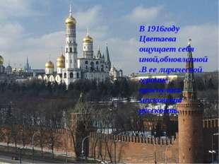В 1916году Цветаева ощущает себя иной,обновленной.В ее лирической героине про