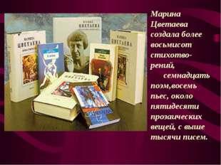Марина Цветаева создала более восьмисот стихотво- рений, семнадцать поэм,восе