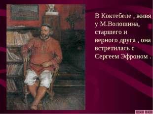 В Коктебеле , живя у М.Волошина, старшего и верного друга , она встретилась с