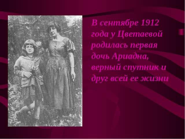 В сентябре 1912 года у Цветаевой родилась первая дочь Ариадна, верный спутник...