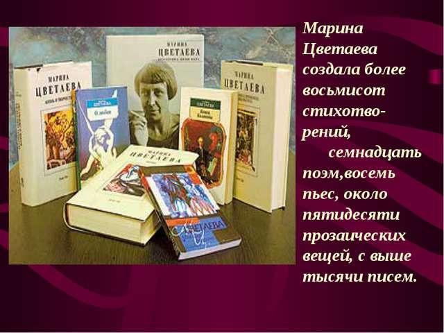 Марина Цветаева создала более восьмисот стихотво- рений, семнадцать поэм,восе...