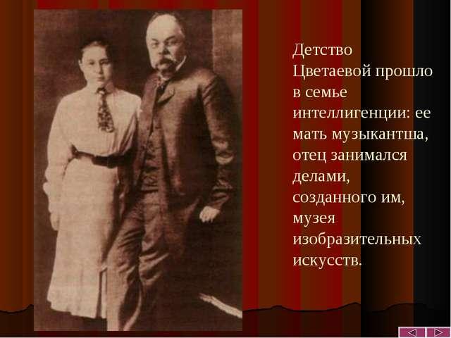 Детство Цветаевой прошло в семье интеллигенции: ее мать музыкантша, отец зани...