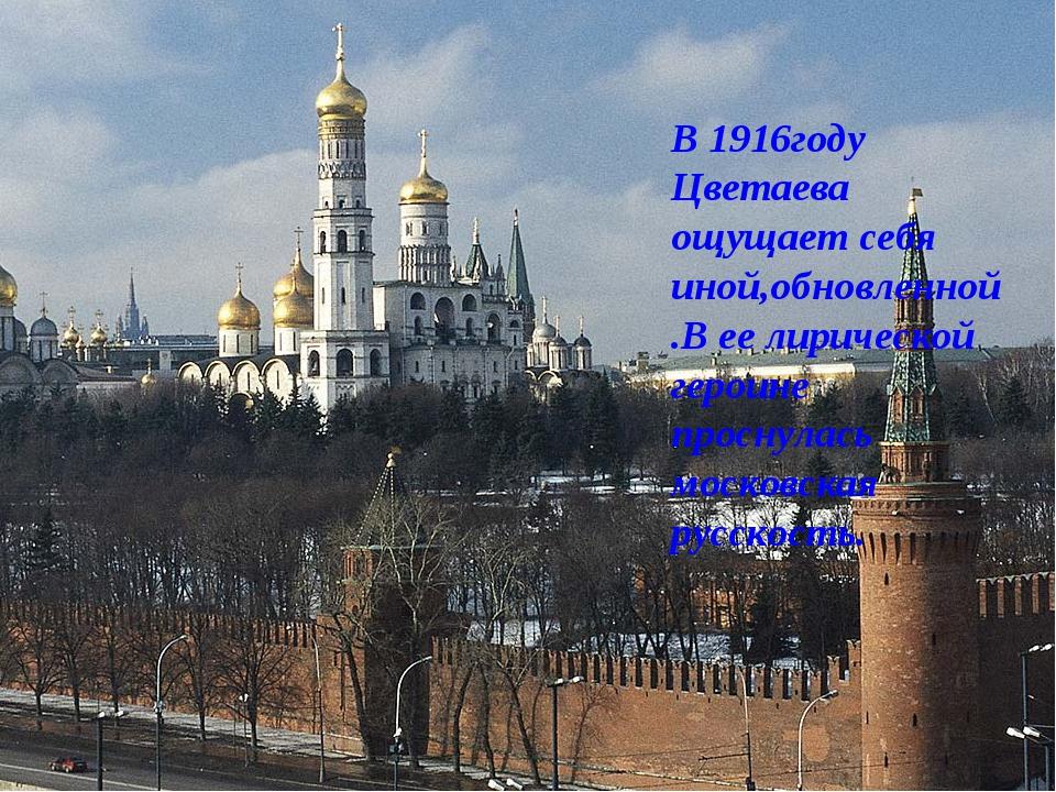 В 1916году Цветаева ощущает себя иной,обновленной.В ее лирической героине про...