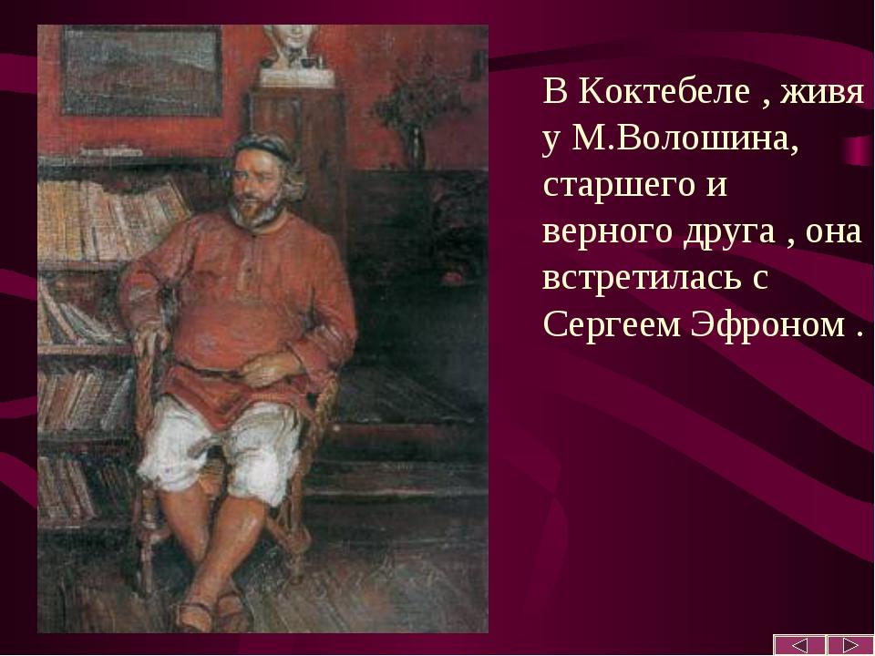 В Коктебеле , живя у М.Волошина, старшего и верного друга , она встретилась с...