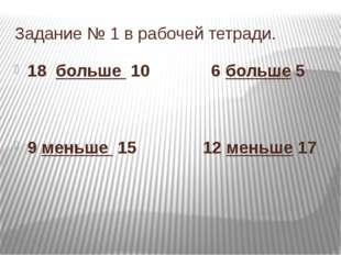 Задание № 1 в рабочей тетради. 18 больше 10 6 больше 5 9 меньше 15 12 меньше 17