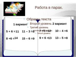 Работа в парах. 1 вариант 5 + 6 = 11 – 3 = 8 +6 = 15 – 6 = 2 вариант 7 +5 =