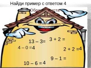 Найди пример с ответом 4 4 – 0 = 4 3 + 2 = 9 – 1 = 13 – 3= 2 + 2 = 4 10 – 6