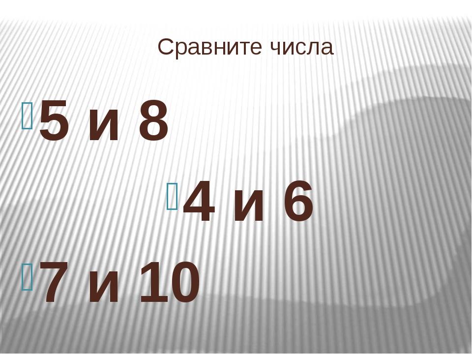 Сравните числа 5 и 8 4 и 6 7 и 10