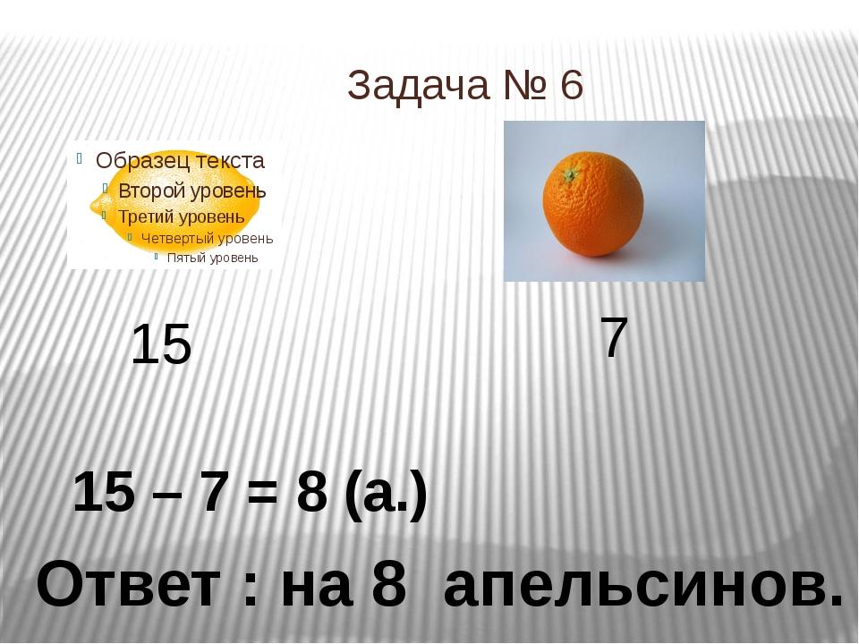 Задача № 6 15 7 15 – 7 = 8 (а.) Ответ : на 8 апельсинов.