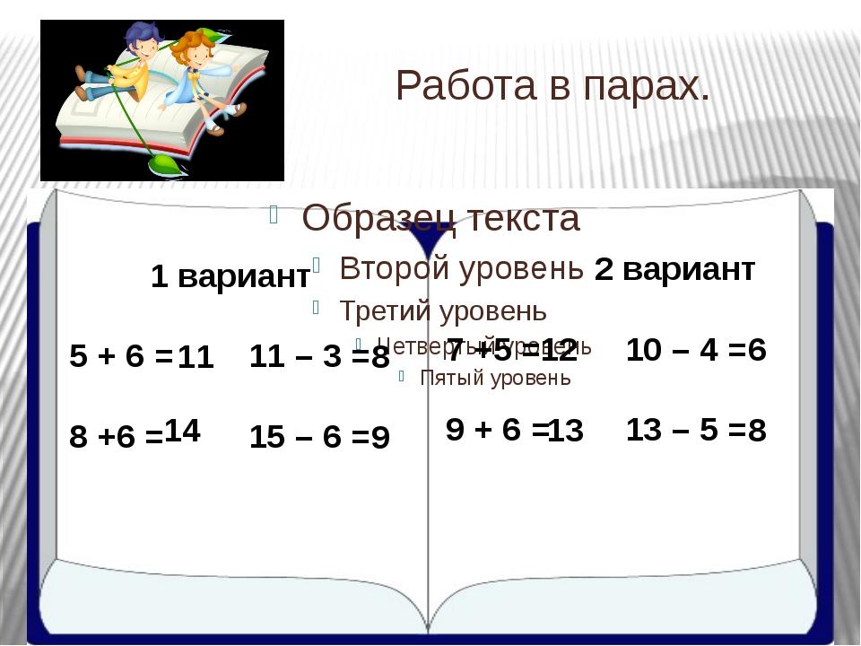 Работа в парах. 1 вариант 5 + 6 = 11 – 3 = 8 +6 = 15 – 6 = 2 вариант 7 +5 =...
