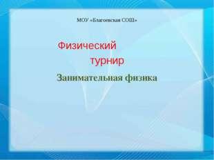 МОУ «Благоевская СОШ» Физический турнир Занимательная физика