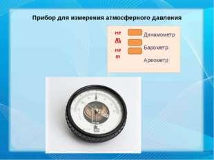 Прибор для измерения атмосферного давления нет да нет Динамометр Барометр Аре