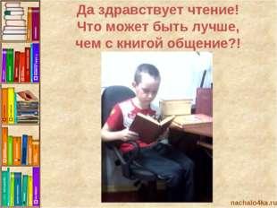 nachalo4ka.ru Да здравствует чтение! Что может быть лучше, чем с книгой общен