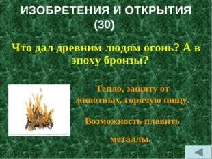 ИЗОБРЕТЕНИЯ И ОТКРЫТИЯ (30) Что дал древним людям огонь? А в эпоху бронзы? Те