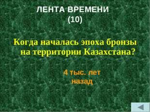ЛЕНТА ВРЕМЕНИ (10) Когда началась эпоха бронзы на территории Казахстана? 4 ты