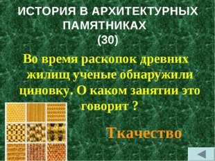 ИСТОРИЯ В АРХИТЕКТУРНЫХ ПАМЯТНИКАХ (30) Во время раскопок древних жилищ учены