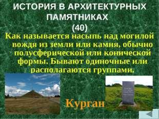 ИСТОРИЯ В АРХИТЕКТУРНЫХ ПАМЯТНИКАХ (40) Как называется насыпь над могилой вож