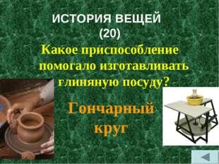 ИСТОРИЯ ВЕЩЕЙ (20) Какое приспособление помогало изготавливать глиняную посуд