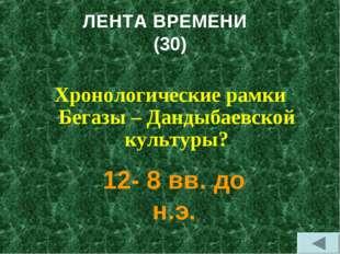 ЛЕНТА ВРЕМЕНИ (30) Хронологические рамки Бегазы – Дандыбаевской культуры? 12-