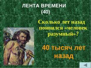 ЛЕНТА ВРЕМЕНИ (40) Сколько лет назад появился «человек разумный»? 40 тысяч ле