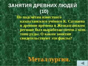 ЗАНЯТИЯ ДРЕВНИХ ЛЮДЕЙ (10) По подсчётам известного казахстанского учёного К.