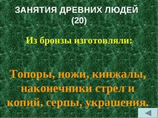 ЗАНЯТИЯ ДРЕВНИХ ЛЮДЕЙ (20) Из бронзы изготовляли: Топоры, ножи, кинжалы, нако