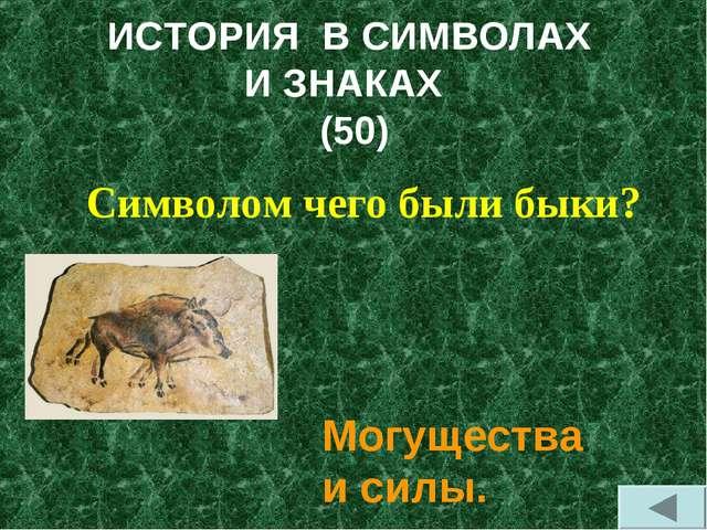 ИСТОРИЯ В СИМВОЛАХ И ЗНАКАХ (50) Символом чего были быки? Могущества и силы.
