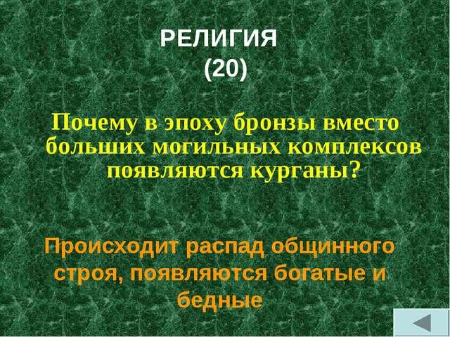 РЕЛИГИЯ (20) Почему в эпоху бронзы вместо больших могильных комплексов появля...