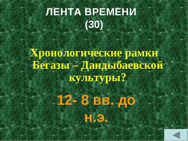 ЛЕНТА ВРЕМЕНИ (30) Хронологические рамки Бегазы – Дандыбаевской культуры? 12-...