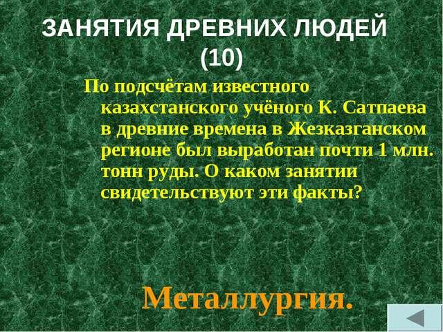 ЗАНЯТИЯ ДРЕВНИХ ЛЮДЕЙ (10) По подсчётам известного казахстанского учёного К....