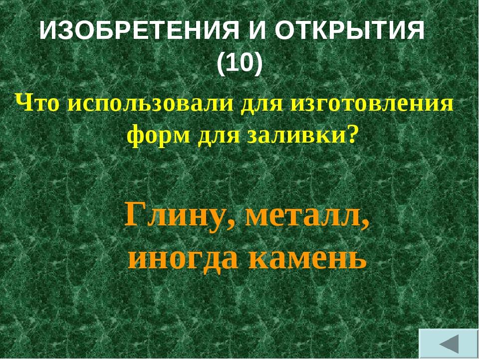 ИЗОБРЕТЕНИЯ И ОТКРЫТИЯ (10) Что использовали для изготовления форм для заливк...