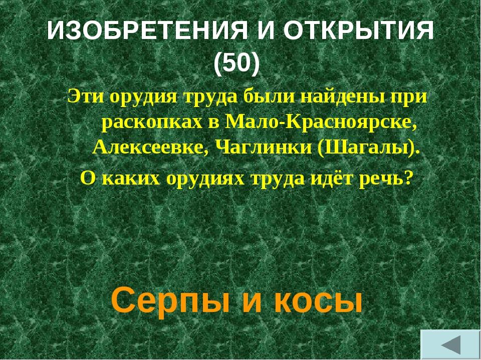 ИЗОБРЕТЕНИЯ И ОТКРЫТИЯ (50) Эти орудия труда были найдены при раскопках в Мал...