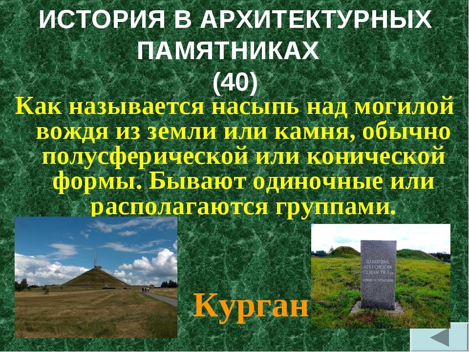 ИСТОРИЯ В АРХИТЕКТУРНЫХ ПАМЯТНИКАХ (40) Как называется насыпь над могилой вож...