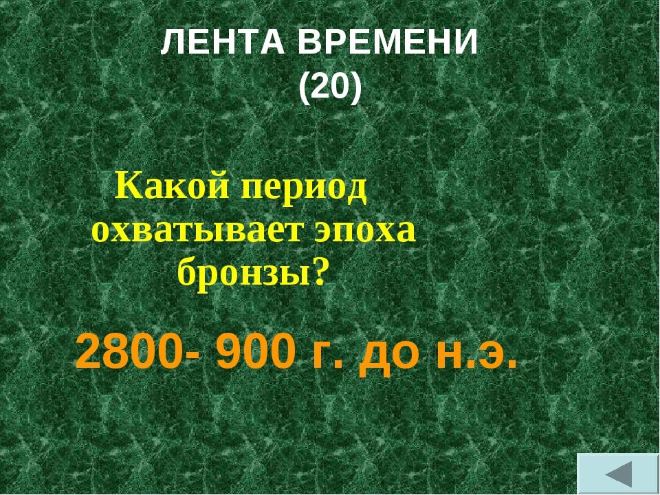 ЛЕНТА ВРЕМЕНИ (20) Какой период охватывает эпоха бронзы? 2800- 900 г. до н.э.