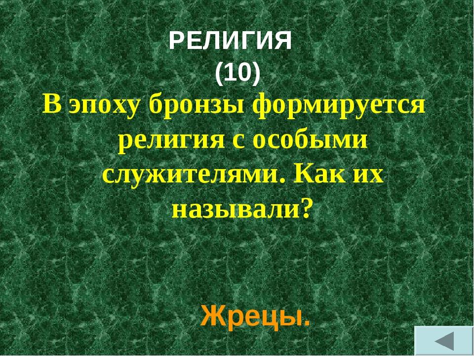 РЕЛИГИЯ (10) В эпоху бронзы формируется религия с особыми служителями. Как их...