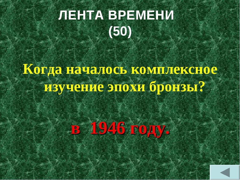 ЛЕНТА ВРЕМЕНИ (50) Когда началось комплексное изучение эпохи бронзы? в 1946 г...