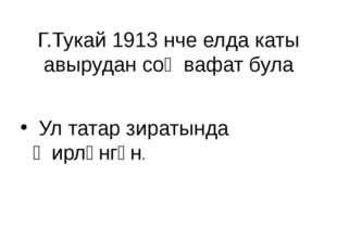Г.Тукай 1913 нче елда каты авырудан соң вафат була Ул татар зиратында җирләнг