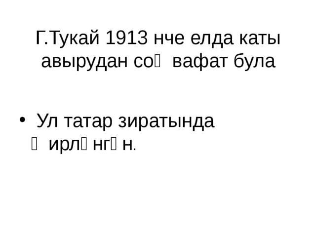 Г.Тукай 1913 нче елда каты авырудан соң вафат була Ул татар зиратында җирләнг...