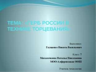 ТЕМА: «ГЕРБ РОССИИ В ТЕХНИКЕ ТОРЦЕВАНИЯ»      Выполнил: Глущенко Никита
