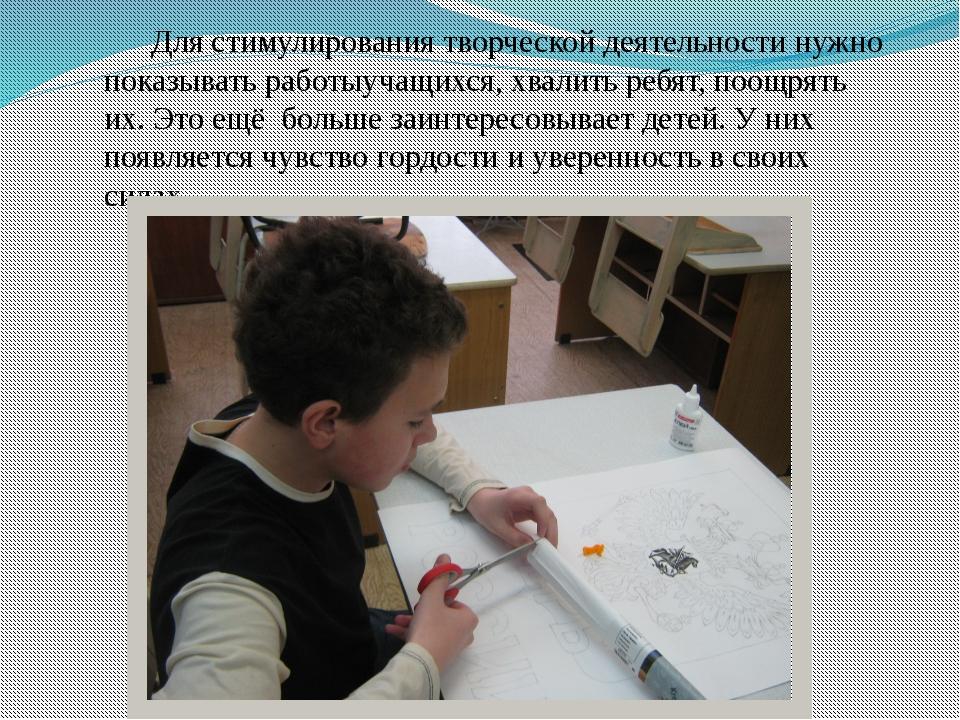 Для стимулирования творческой деятельности нужно показывать работыучащихся, х...