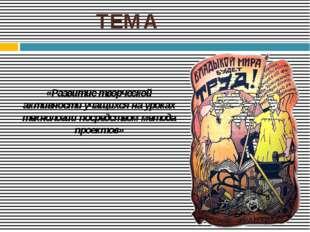 ТЕМА «Развитие творческой активности учащихся на уроках технологии посредство