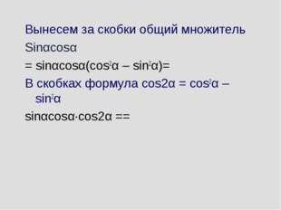 Вынесем за скобки общий множитель Sinαcosα = sinαcosα(cos2α – sin2α)= В скобк