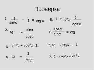Проверка 1. 1 sin2α 1 = ctg2α 2. tgα = sinα cosα 3. sin2α + cos2α =1 4. tgα =