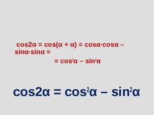 cos2α = cos(α + α) = cosα∙cosα – sinα∙sinα = = cos2α – sin2α cos2α = cos2α –